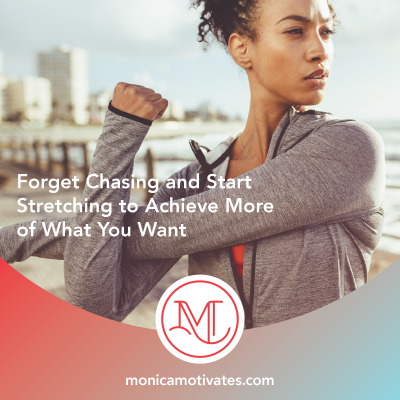 Forget Chasing and Start Stretching to Achieve More of What You Want